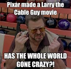 Larry The Cable Guy Meme - pixar made a larry the cable guy movie has the whole world gone