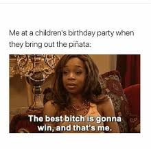 Birthday Bitch Meme - meat a children s birthday party when they bring out the pinata the