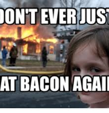 Bacon Memes - oont ever jus at bacon agai bacon meme funny meme on me me