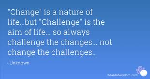 Challenge What Is It Change Is A Nature Of But Challenge Is The Aim Of