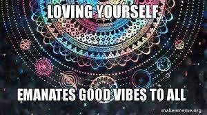 Good Vibes Meme - loving yourself emanates good vibes to all waves of love