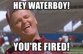 Waterboy Meme - hey waterboy you re fired waterboy you re fired meme generator