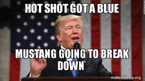 Hot To Make A Meme - hot shot got a blue mustang going to break down donald trump