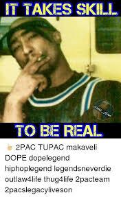 2pac Meme - luxury it takes skill to be real â ðÿ 2pac tupac makaveli dope