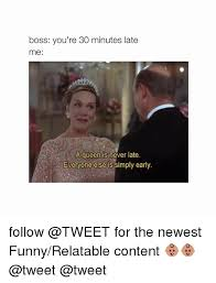 Funny Relatable Memes - boss you re 30 minutes late me a queen is never late everyone else