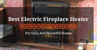 Electric Fireplace Heaters Best Electric Fireplace Heater For Cozy And Beautiful Homes 2017