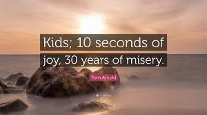 quote kids tom arnold quote u201ckids 10 seconds of joy 30 years of misery