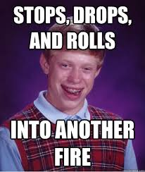 Poor Brian Meme - stops drops and rolls into another fire bad luck brian funny