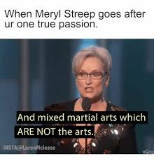 Martial Arts Memes - when meryl streep goes after ur one true passion and mixed martial