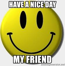 Meme Smiley Face - have a nice day my friend hey whats up smiley face meme generator