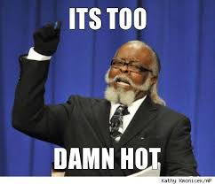 Too Hot Meme - its too damn hot