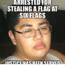Six Flags Meme - for stealing a flag at six flags iiistice has reen serven six
