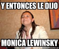 meme personalizado y entonces le dijo monica lewinsky 1479566