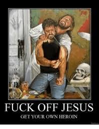 Fuck Off Jesus Memes - fuck off jesus get your own heroin pigroloom heroin meme on