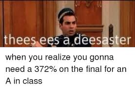 Funny Finals Memes - thees ees a deesaster when you realize you gonna need a 372 on
