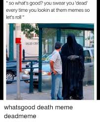 Memes About Death - so what s good you swear you dead every time you lookin at them
