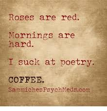 Poetry Meme - roses are red mornings are hard suck at poetry coffee