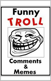 Funny Troll Memes - memes funny troll comments funny memes internet trolls are life
