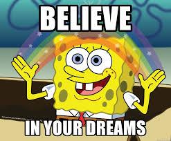 In Your Dreams Meme - believe in your dreams spongebob rainbow meme generator