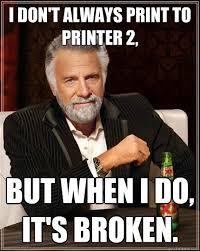 Printer Meme - i don t always print to printer 2 but when i do it s broken the