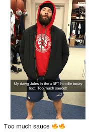 Jules Meme - 203 my dawg jules in the bft hoodie today too too much sauce