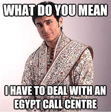 Call Centre Meme - what do you mean i have to deal with an egypt call centre better