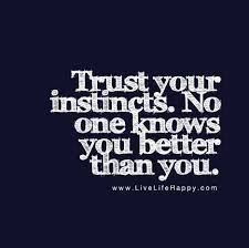 trust your instincts no one knows you better than you