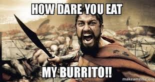 Burrito Meme - how dare you eat my burrito the 300 make a meme