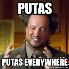 Putas Putas Everywhere Meme - meme ancient aliens putas putas everywhere 787529