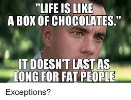 Life Is Like A Box Of Chocolates Meme - life is like a box of chocolates t doesn t last as ong for fat
