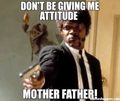 You Are The Father Meme - don t be giving me attitude mother father meme say that again i