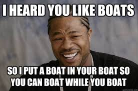 Boat Meme - i heard you like boats so i put a boat in your boat so you can