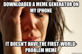 First World Problems Meme Generator - downloaded a meme generator on my iphone it doesn t have the first