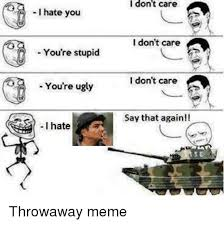 You Re Stupid Meme - i hate you you re stupid you re ugly i hate i don t care i don t