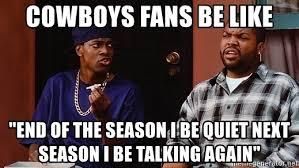 Cowboys Fans Be Like Meme - cowboys fans be like end of the season i be quiet next season i be