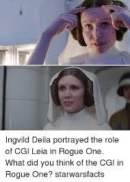 Leia Meme - ingvild deila portrayed the role of cgi leia in rogue one what did
