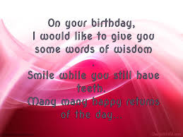 words of wisdom for the happy i would like to give you some words of wisdom happy birthday