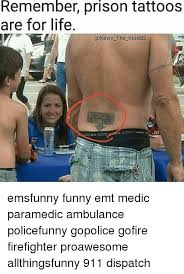 Emt Memes - remember prison tattoos are for life the kiddd2 emsfunny funny emt