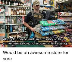 Meme Store - atf entra alcohol tobacco and firearmsshould be ar convenience store