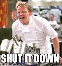 Shut Down Meme - shut it down gordon ramsay funny stuff pinterest quick meme