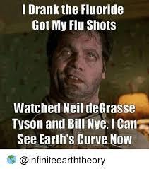 Flu Shot Meme - i drank the fluoride got my flu shots watched neil degrasse tyson