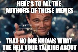 What The Hell Meme - here s to all the authors of those memes that no one knows what the