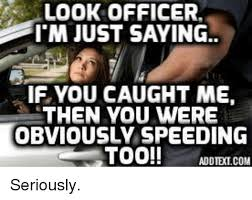 look officer i m just saying if you caught me then you were