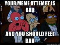 your music s bad and you should feel bad know your meme
