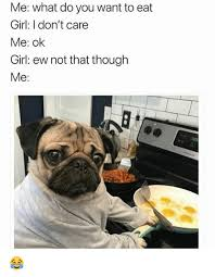 Eat Me Meme - me what do you want to eat girl i don t care me ok girl ew not that