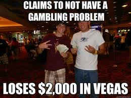 Casino Memes - claims to not have a gambling problem vegas casino memes