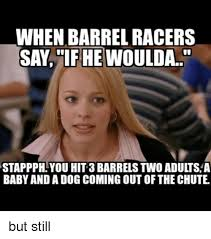 Barrels Meme - when barrel racers say if he woulda stappph you hit3 barrels two