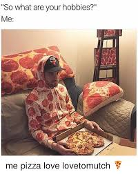 Pizza Meme - so what are your hobbies me me pizza love lovetomutch meme on