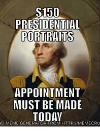 Meme Poster Generator - s150 presidential portraits appointment must be made today ad meme