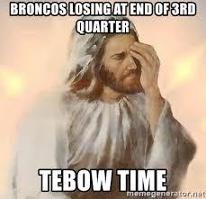 Broncos Losing Meme - broncos losing at end of 3rd quarter tebow time facepalm jesus